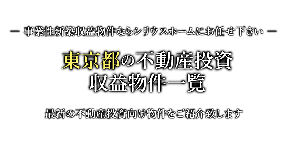 東京都の不動産投資・収益物件一覧 事業性新築収益物件ならシリウスホームにお任せ下さい。最新の不動産投資向け物件をご紹介致します